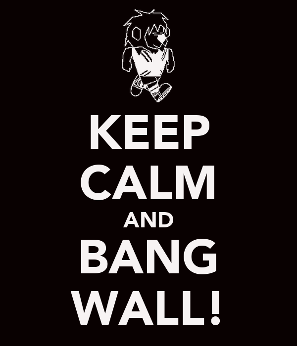 KEEP CALM AND BANG WALL!