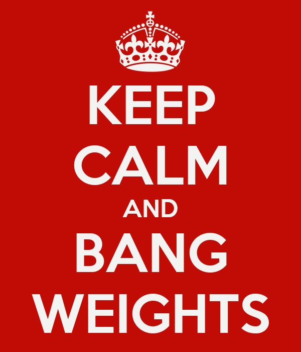 KEEP CALM AND BANG WEIGHTS