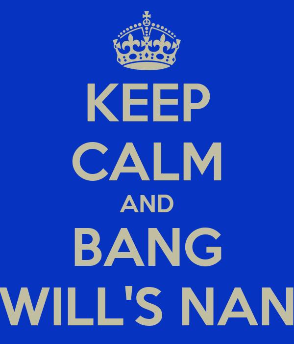 KEEP CALM AND BANG WILL'S NAN