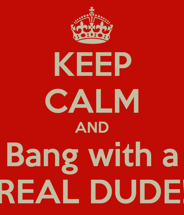 KEEP CALM AND Bang with a REAL DUDE!