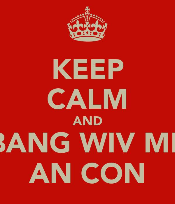 KEEP CALM AND BANG WIV ME AN CON