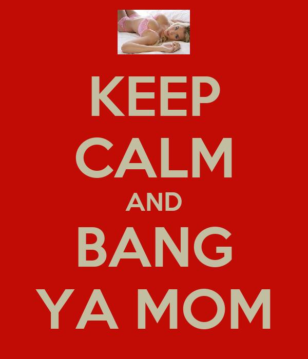 KEEP CALM AND BANG YA MOM