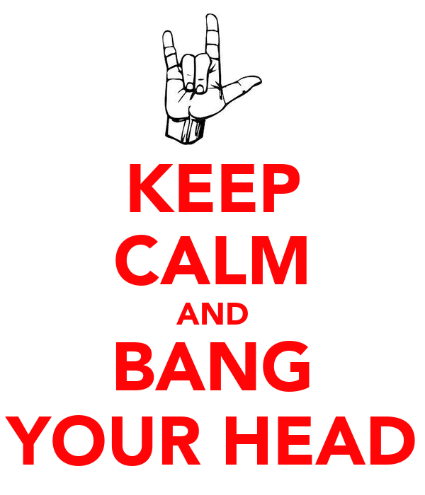 KEEP CALM AND BANG YOUR HEAD