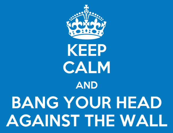 KEEP CALM AND BANG YOUR HEAD AGAINST THE WALL
