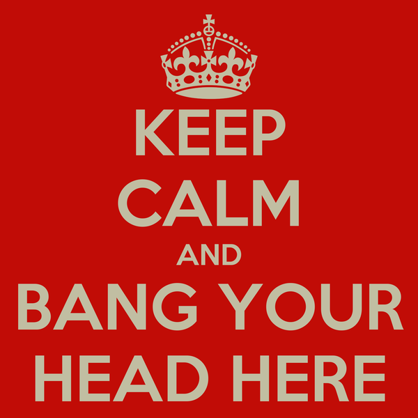 KEEP CALM AND BANG YOUR HEAD HERE