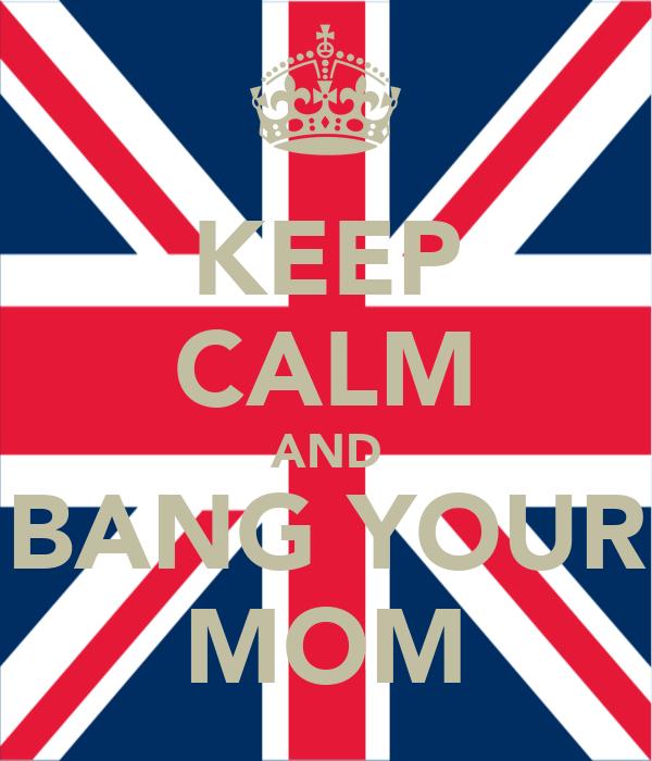 KEEP CALM AND BANG YOUR MOM