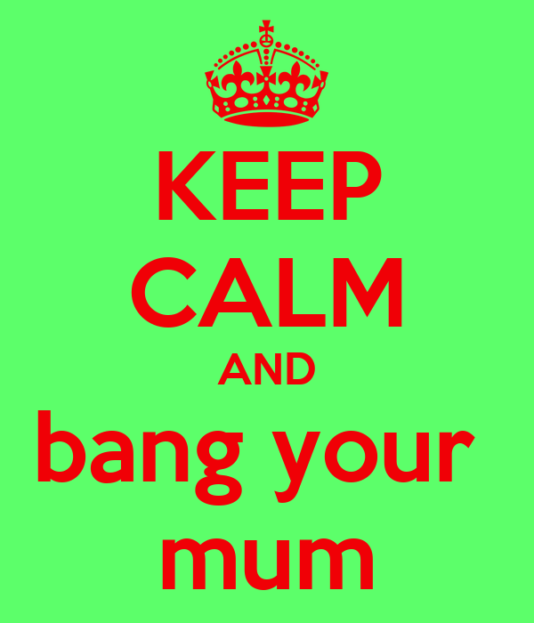 KEEP CALM AND bang your  mum