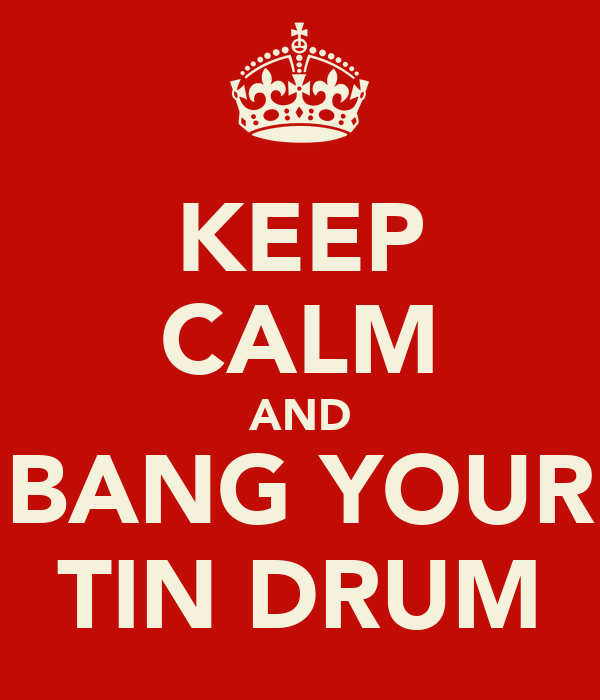 KEEP CALM AND BANG YOUR TIN DRUM