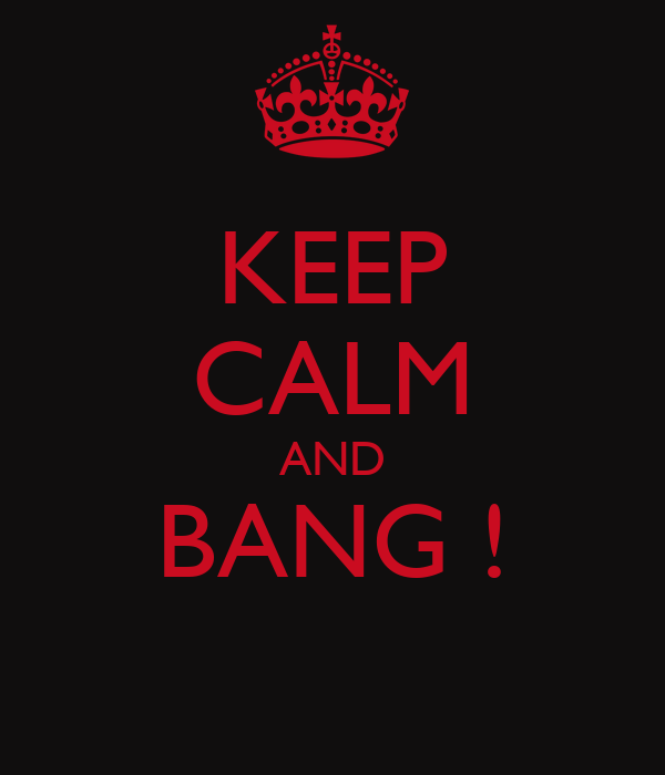 KEEP CALM AND BANG !