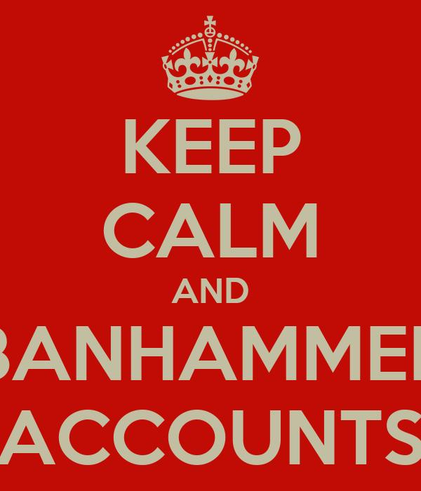 KEEP CALM AND BANHAMMER ACCOUNTS
