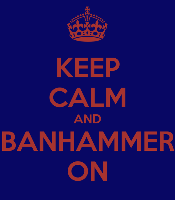KEEP CALM AND BANHAMMER ON