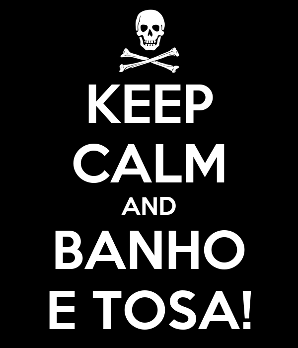 KEEP CALM AND BANHO E TOSA!