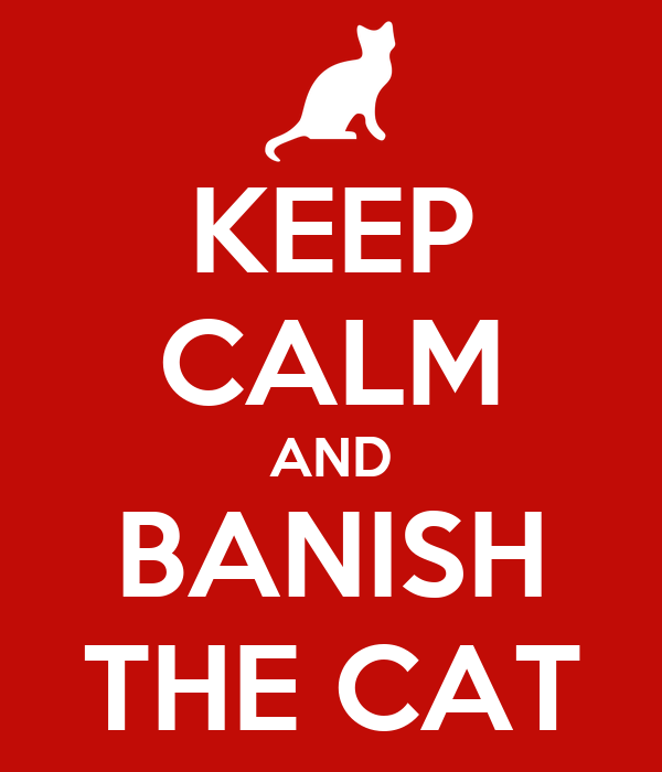 KEEP CALM AND BANISH THE CAT