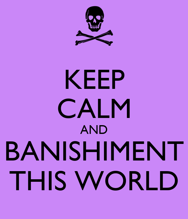 KEEP CALM AND BANISHIMENT THIS WORLD