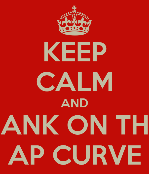 KEEP CALM AND BANK ON THE AP CURVE