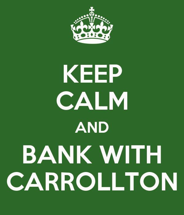 KEEP CALM AND BANK WITH CARROLLTON