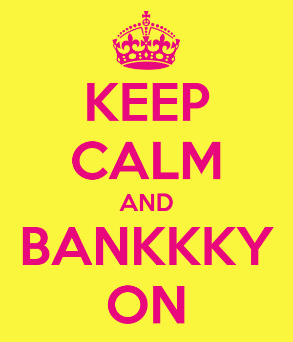 KEEP CALM AND BANKKKY ON