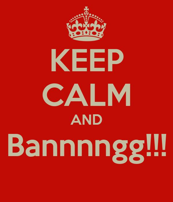 KEEP CALM AND Bannnngg!!!