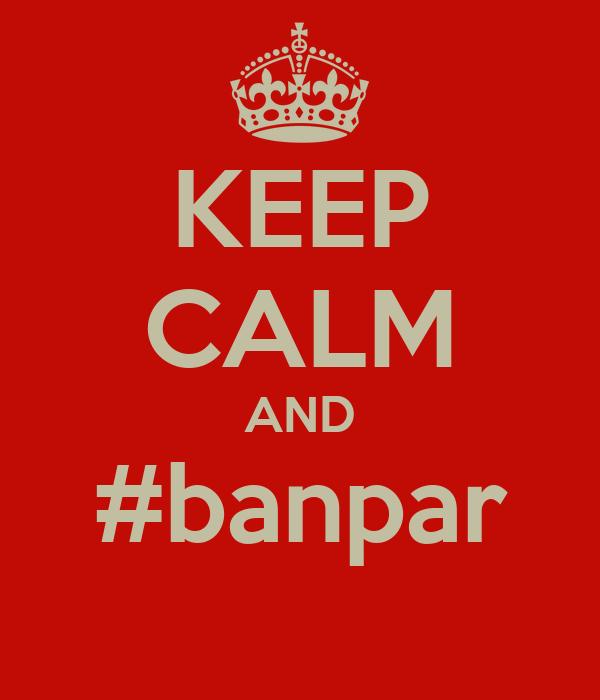 KEEP CALM AND #banpar