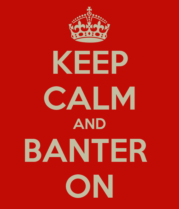 KEEP CALM AND BANTER  ON