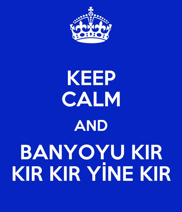 KEEP CALM AND BANYOYU KIR KIR KIR YİNE KIR