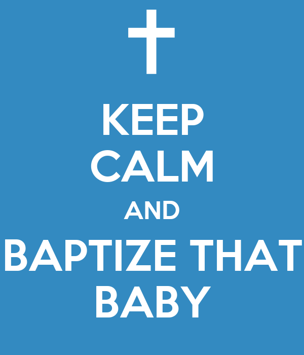 KEEP CALM AND BAPTIZE THAT BABY