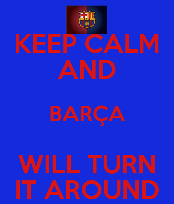 KEEP CALM AND BARÇA WILL TURN IT AROUND