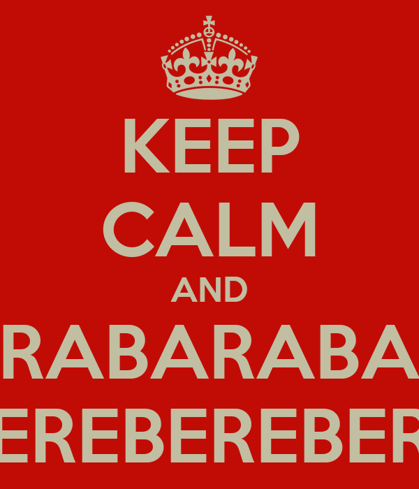 KEEP CALM AND BARABARABARA BEREBEREBERE