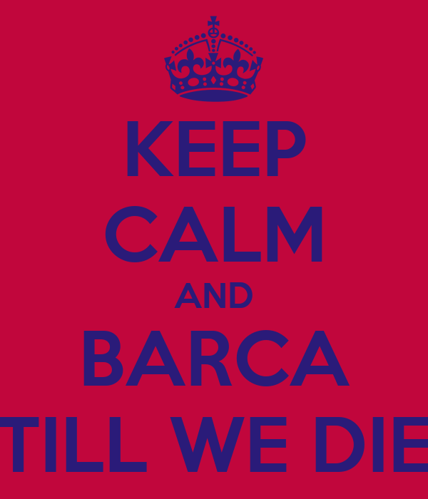 KEEP CALM AND BARCA TILL WE DIE