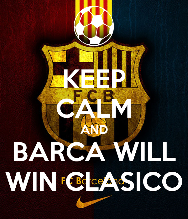 KEEP CALM AND BARCA WILL WIN CLASICO