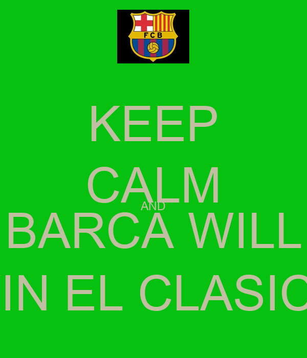 KEEP CALM AND BARCA WILL WIN EL CLASICO
