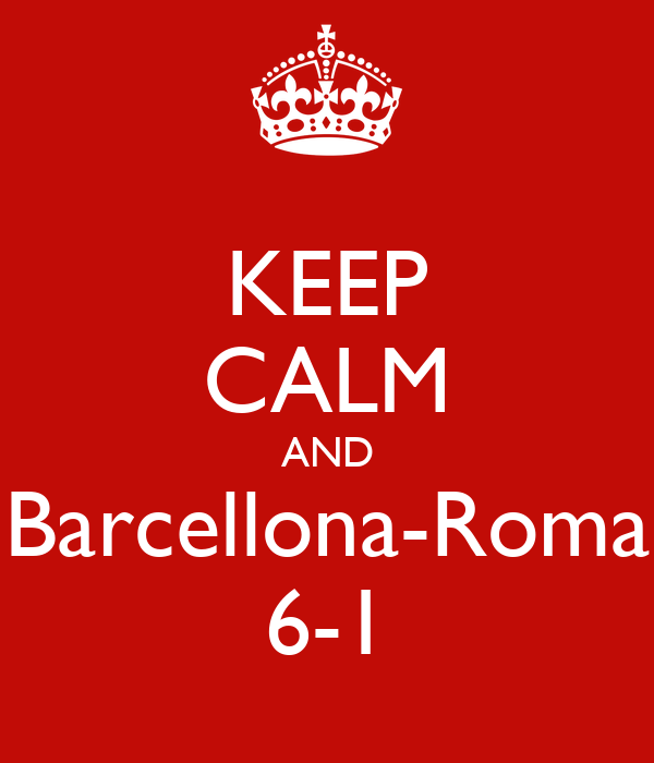 KEEP CALM AND Barcellona-Roma 6-1