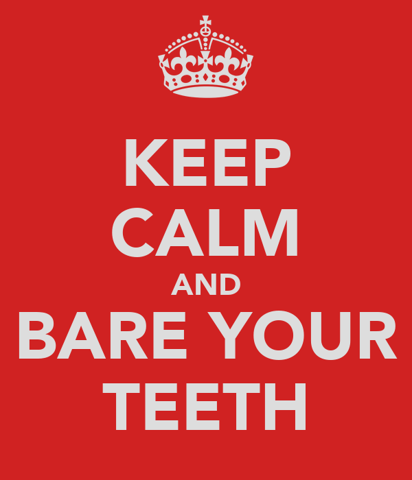 KEEP CALM AND BARE YOUR TEETH