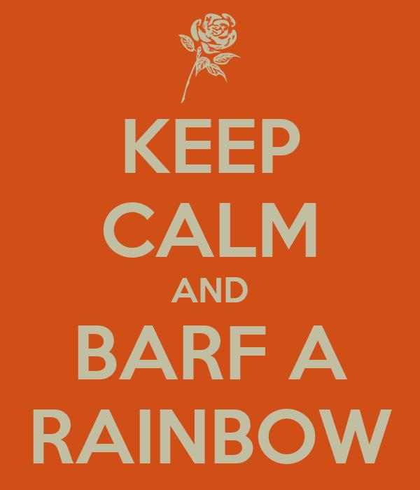 KEEP CALM AND BARF A RAINBOW
