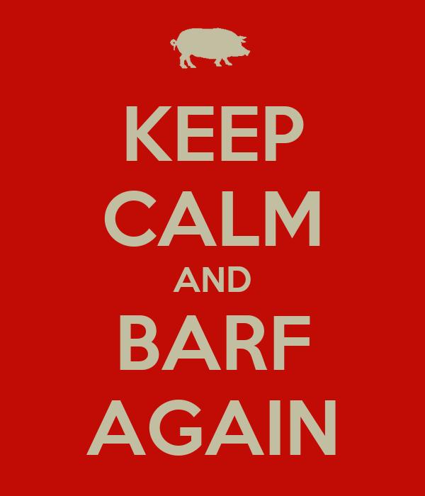 KEEP CALM AND BARF AGAIN