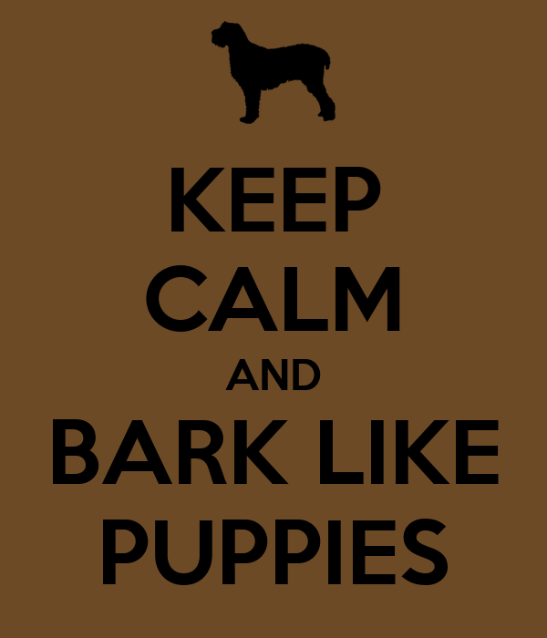 KEEP CALM AND BARK LIKE PUPPIES