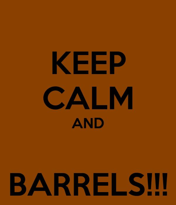 KEEP CALM AND  BARRELS!!!