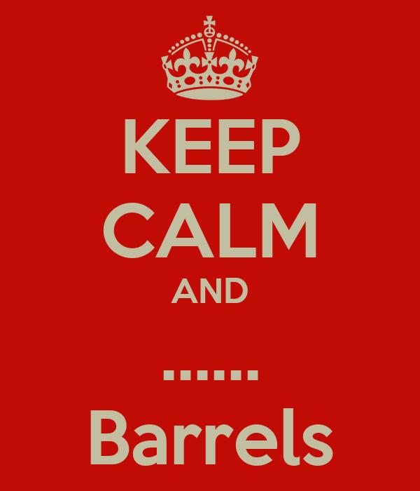 KEEP CALM AND ...... Barrels