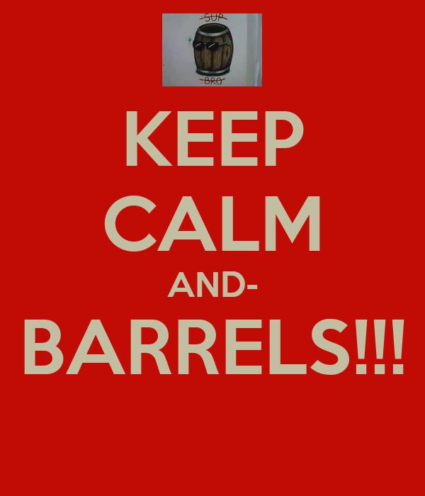 KEEP CALM AND- BARRELS!!!