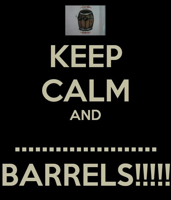 KEEP CALM AND ..................... BARRELS!!!!!