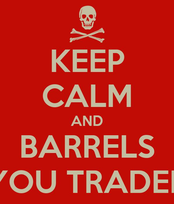 KEEP CALM AND BARRELS YOU TRADER