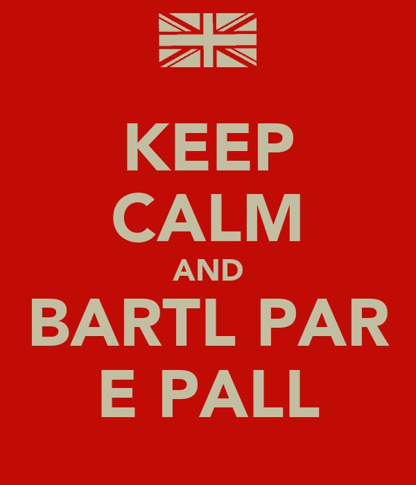 KEEP CALM AND BARTL PAR E PALL