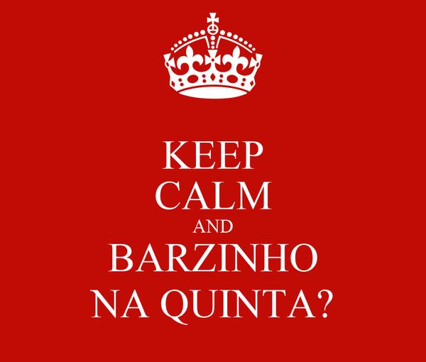 KEEP CALM AND BARZINHO NA QUINTA?