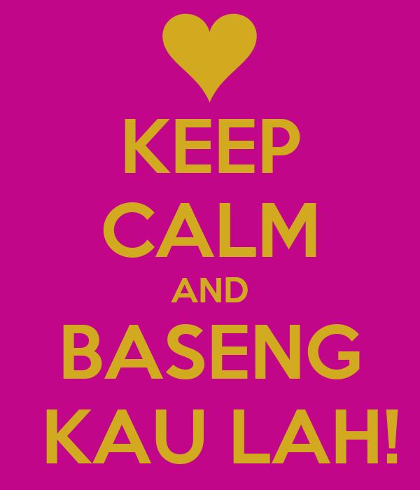 KEEP CALM AND BASENG  KAU LAH!