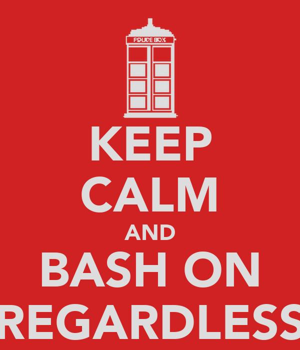 KEEP CALM AND BASH ON REGARDLESS