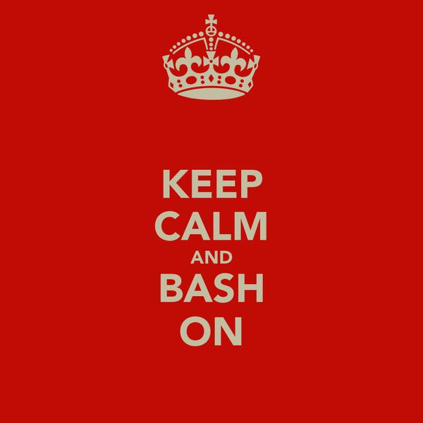 KEEP CALM AND BASH ON