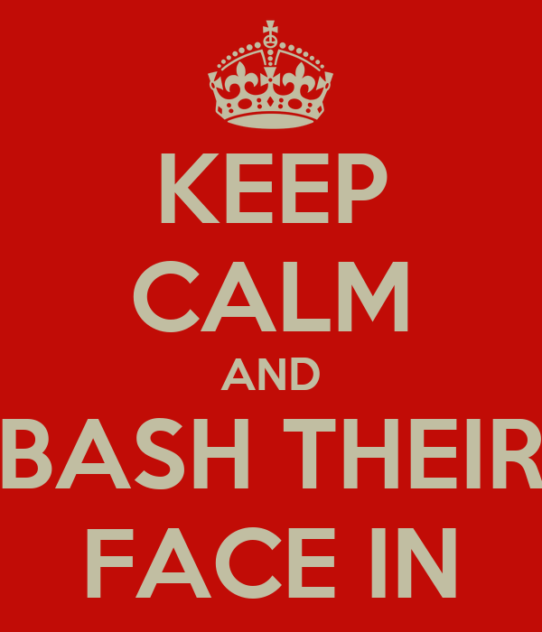KEEP CALM AND BASH THEIR FACE IN