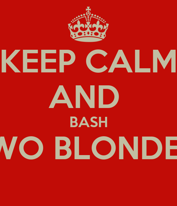 KEEP CALM AND  BASH TWO BLONDES