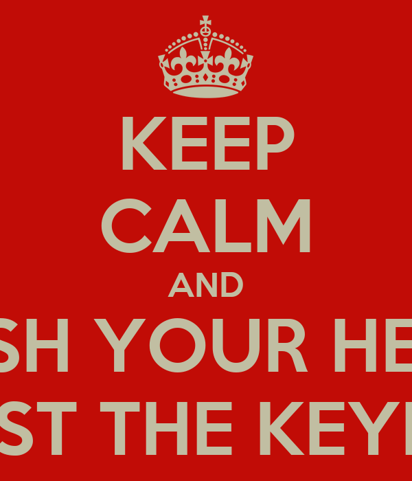 KEEP CALM AND BASH YOUR HEAD AGAINST THE KEYBOARD