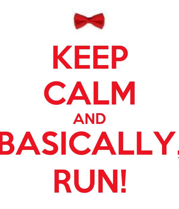 KEEP CALM AND BASICALLY, RUN!